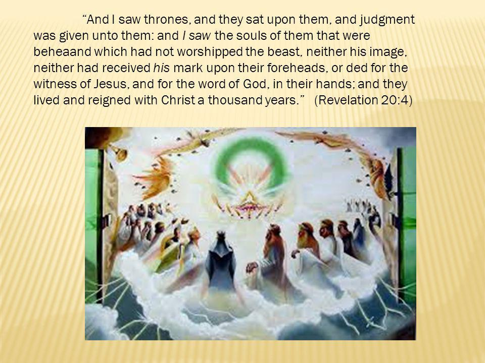 And I saw thrones, and they sat upon them, and judgment was given unto them: and I saw the souls of them that were beheaand which had not worshipped the beast, neither his image, neither had received his mark upon their foreheads, or ded for the witness of Jesus, and for the word of God, in their hands; and they lived and reigned with Christ a thousand years. (Revelation 20:4)