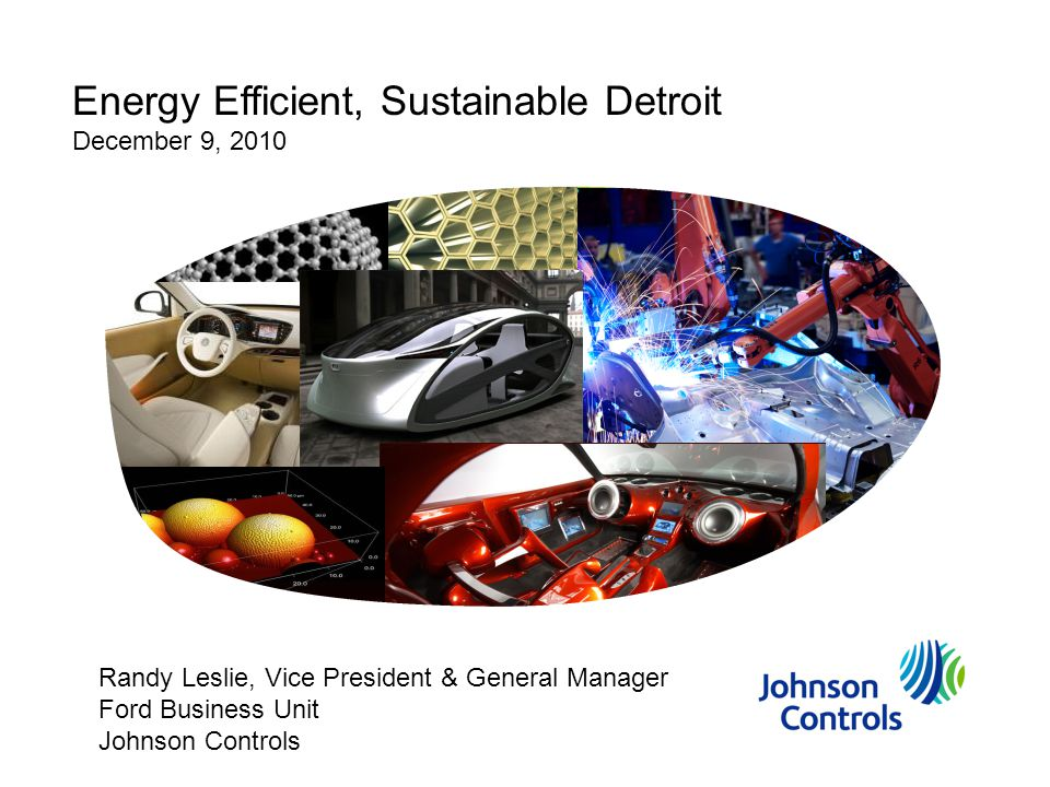 Energy Efficient, Sustainable Detroit December 9, 2010 Randy Leslie, Vice President & General Manager Ford Business Unit Johnson Controls