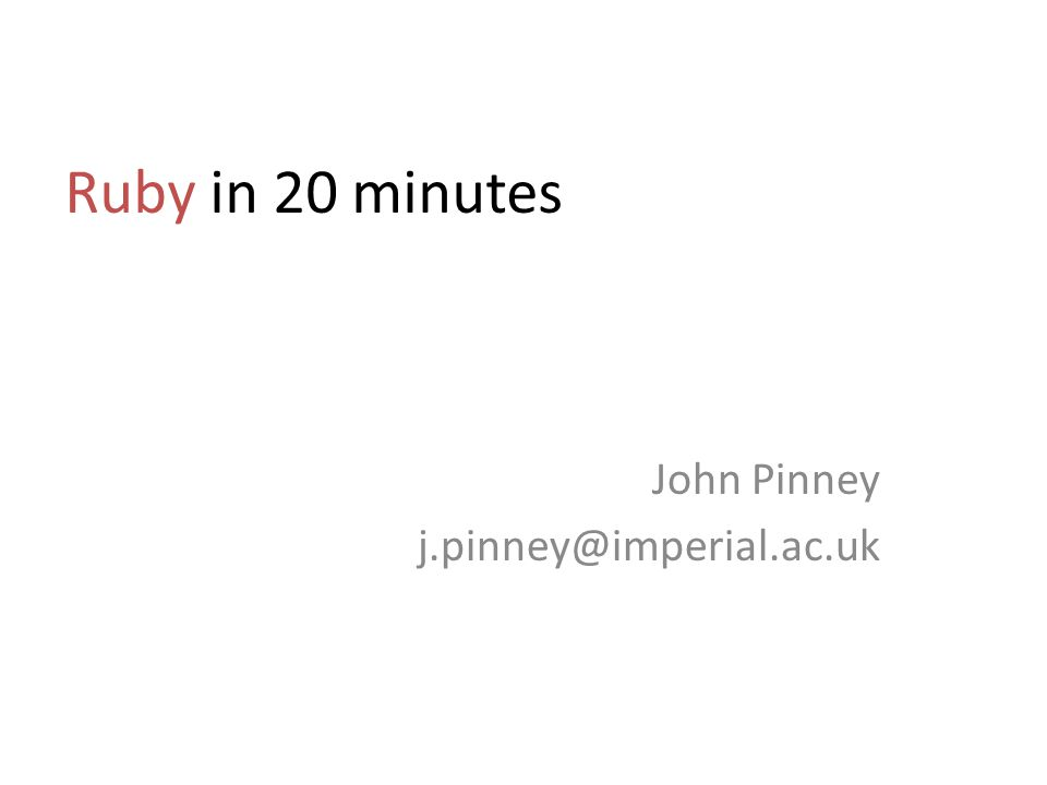 Ruby in 20 minutes John Pinney j.pinney@imperial.ac.uk