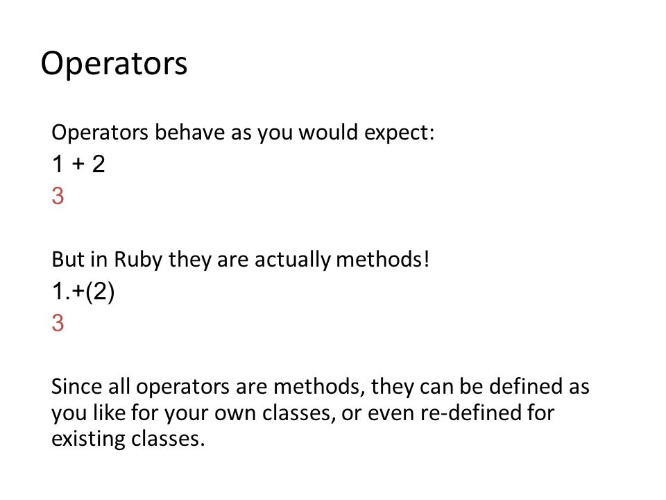 Operators behave as you would expect: 1 + 2 3 But in Ruby they are actually methods.