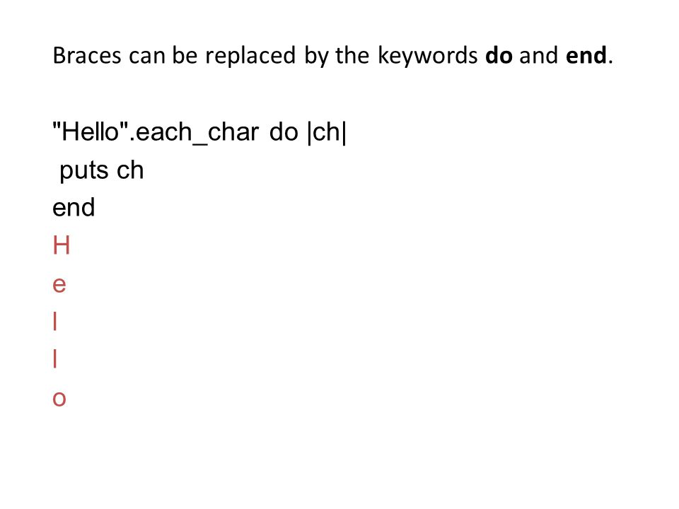Braces can be replaced by the keywords do and end. Hello .each_char do |ch| puts ch end H e l o
