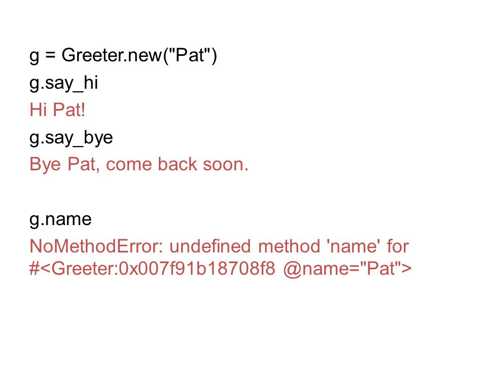 g = Greeter.new( Pat ) g.say_hi Hi Pat.g.say_bye Bye Pat, come back soon.