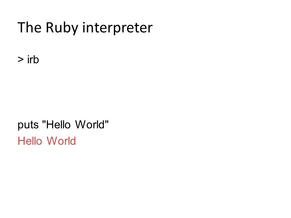 The Ruby interpreter > irb puts Hello World Hello World