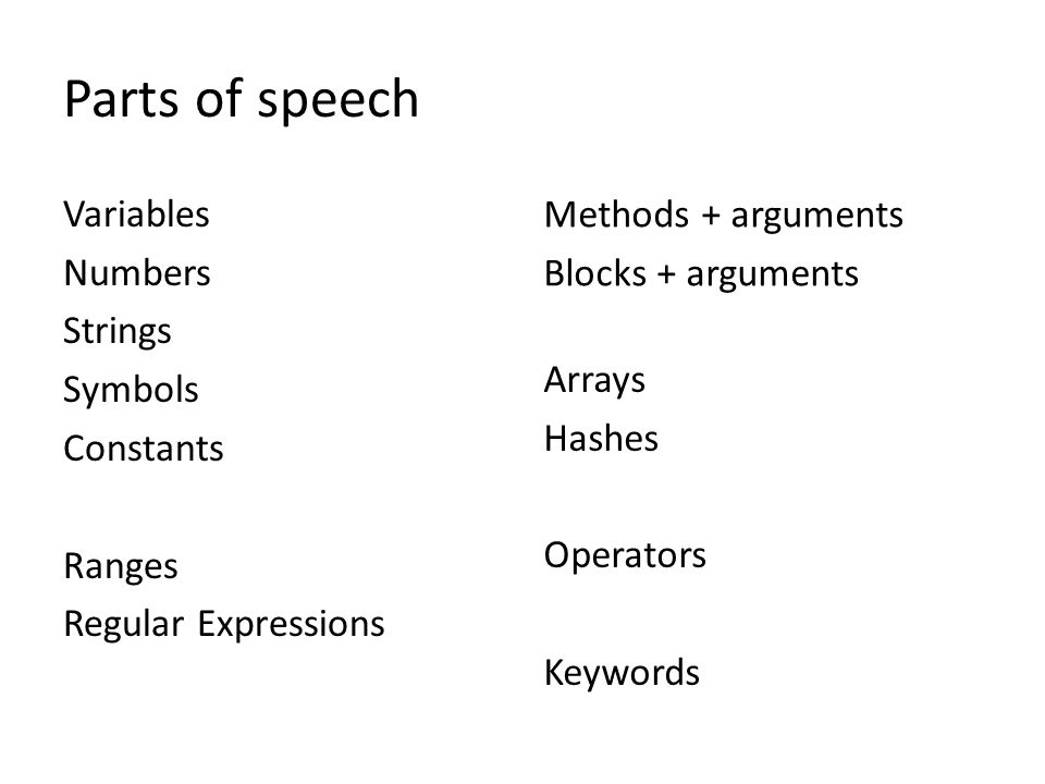 Parts of speech Variables Numbers Strings Symbols Constants Ranges Regular Expressions Methods + arguments Blocks + arguments Arrays Hashes Operators Keywords