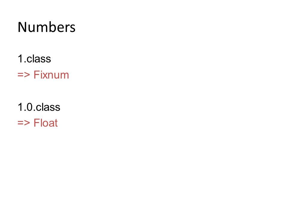 Numbers 1.class => Fixnum 1.0.class => Float