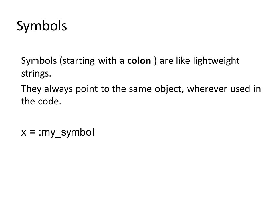 Symbols Symbols (starting with a colon ) are like lightweight strings.
