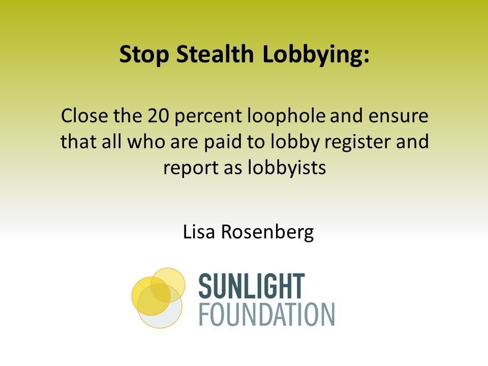 Stop Stealth Lobbying: Close the 20 percent loophole and ensure that all who are paid to lobby register and report as lobbyists Lisa Rosenberg