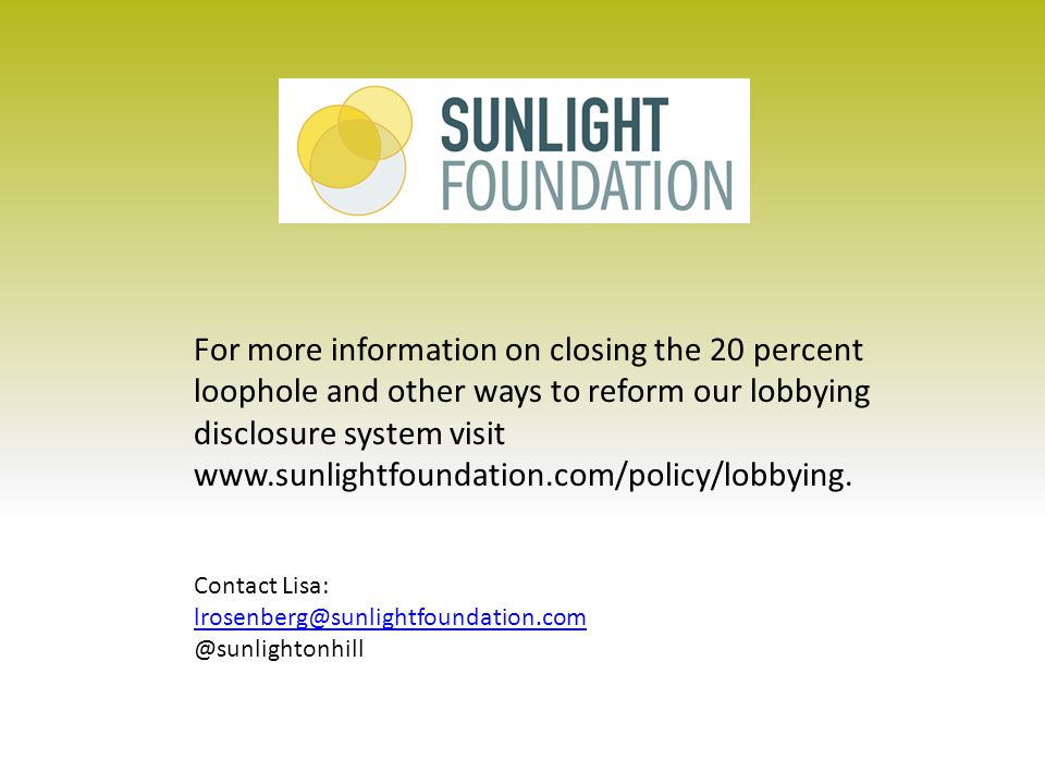For more information on closing the 20 percent loophole and other ways to reform our lobbying disclosure system visit www.sunlightfoundation.com/policy/lobbying.