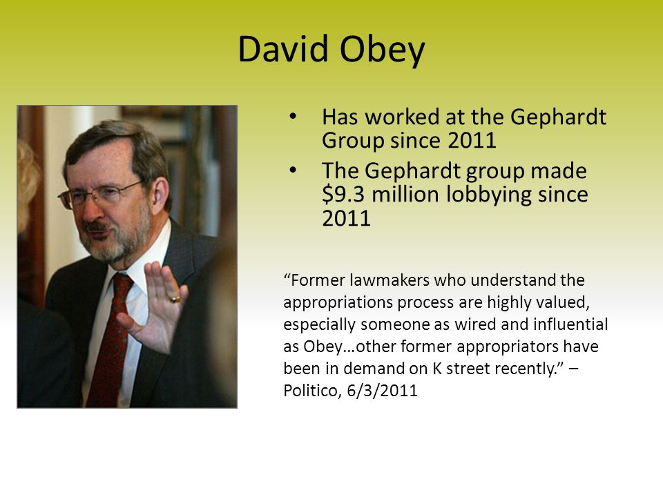 David Obey Has worked at the Gephardt Group since 2011 The Gephardt group made $9.3 million lobbying since 2011 Former lawmakers who understand the appropriations process are highly valued, especially someone as wired and influential as Obey…other former appropriators have been in demand on K street recently. – Politico, 6/3/2011