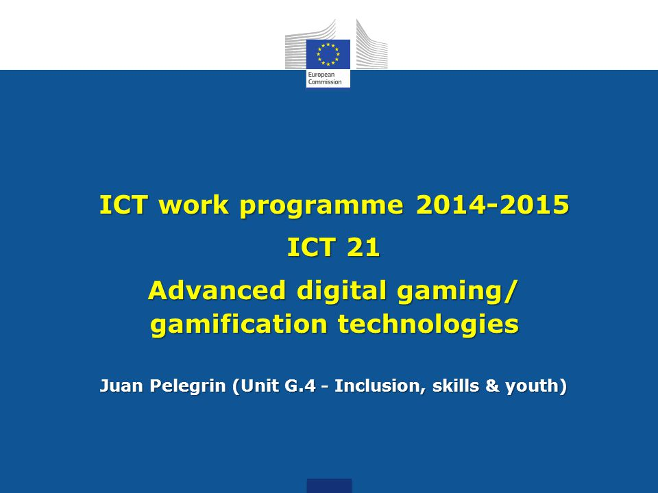 ICT work programme 2014-2015 ICT 21 Advanced digital gaming/ gamification technologies Juan Pelegrin (Unit G.4 - Inclusion, skills & youth)