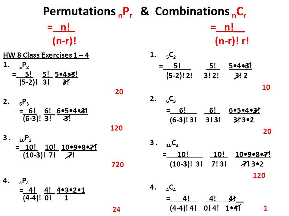 Permutations n P r & Combinations n C r = n! = n!__ (n-r)! (n-r)! r! HW 8 Class Exercises 1 – 4 1. 5 P 2 = 5! 5! 543! (5-2)! 3! 3! 20 2. 6 P 3 = 6! 6!