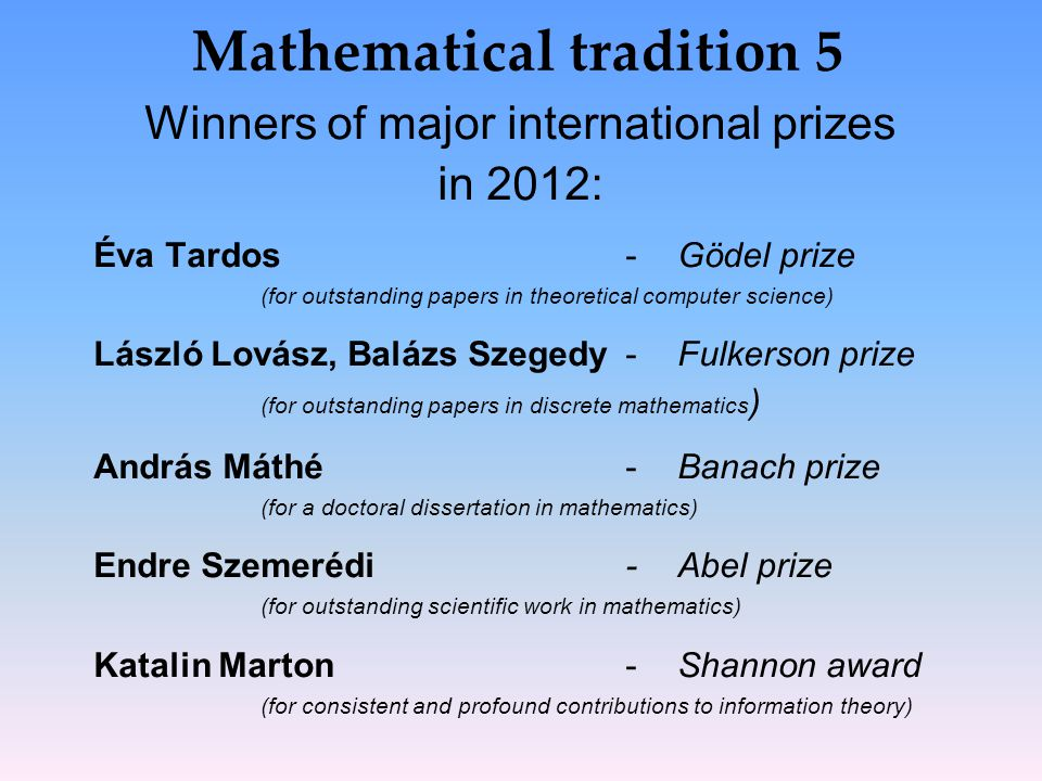 Mathematical tradition 5 Winners of major international prizes in 2012: Éva Tardos- Gödel prize (for outstanding papers in theoretical computer science) László Lovász, Balázs Szegedy- Fulkerson prize (for outstanding papers in discrete mathematics ) András Máthé- Banach prize (for a doctoral dissertation in mathematics) Endre Szemerédi-Abel prize (for outstanding scientific work in mathematics) Katalin Marton- Shannon award (for consistent and profound contributions to information theory)