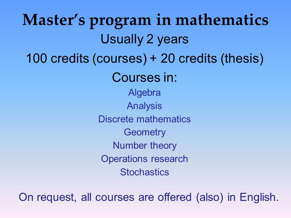 Master's program in mathematics Usually 2 years 100 credits (courses) + 20 credits (thesis) Courses in: Algebra Analysis Discrete mathematics Geometry Number theory Operations research Stochastics On request, all courses are offered (also) in English.