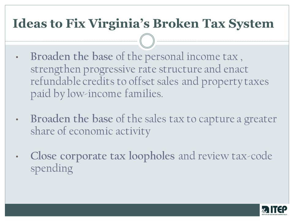 Ideas to Fix Virginia's Broken Tax System Broaden the base of the personal income tax, strengthen progressive rate structure and enact refundable credits to offset sales and property taxes paid by low-income families.
