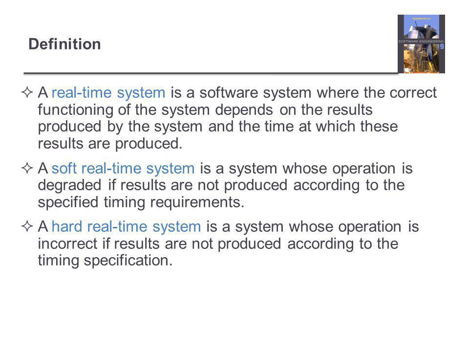 Definition  A real-time system is a software system where the correct functioning of the system depends on the results produced by the system and the time at which these results are produced.