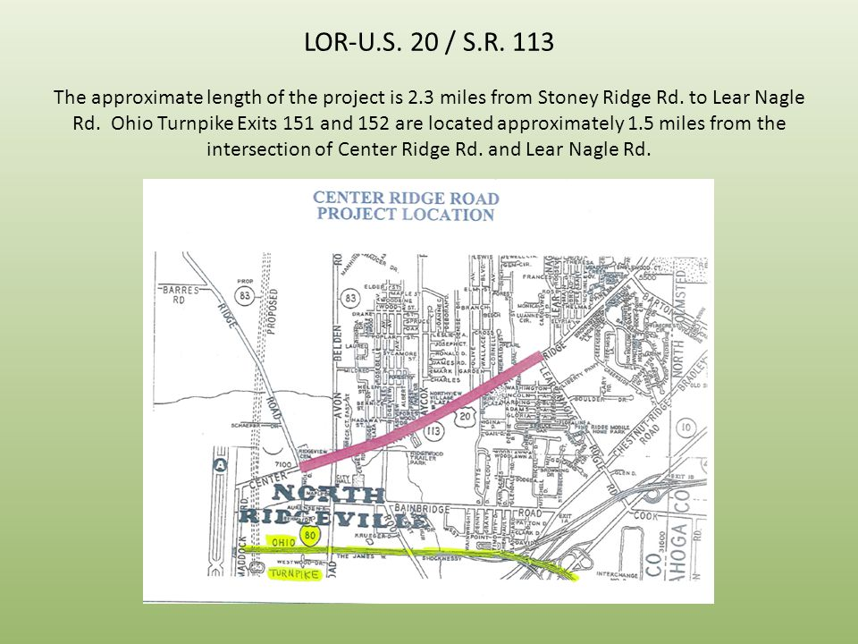 LOR-U.S. 20 / S.R. 113 The approximate length of the project is 2.3 miles from Stoney Ridge Rd. to Lear Nagle Rd. Ohio Turnpike Exits 151 and 152 are
