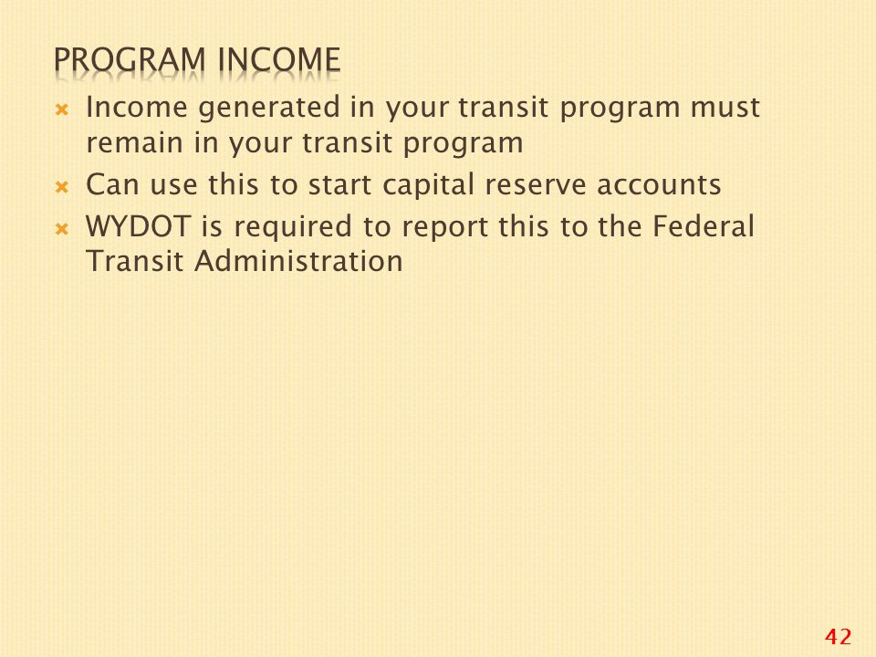  Income generated in your transit program must remain in your transit program  Can use this to start capital reserve accounts  WYDOT is required to report this to the Federal Transit Administration 42