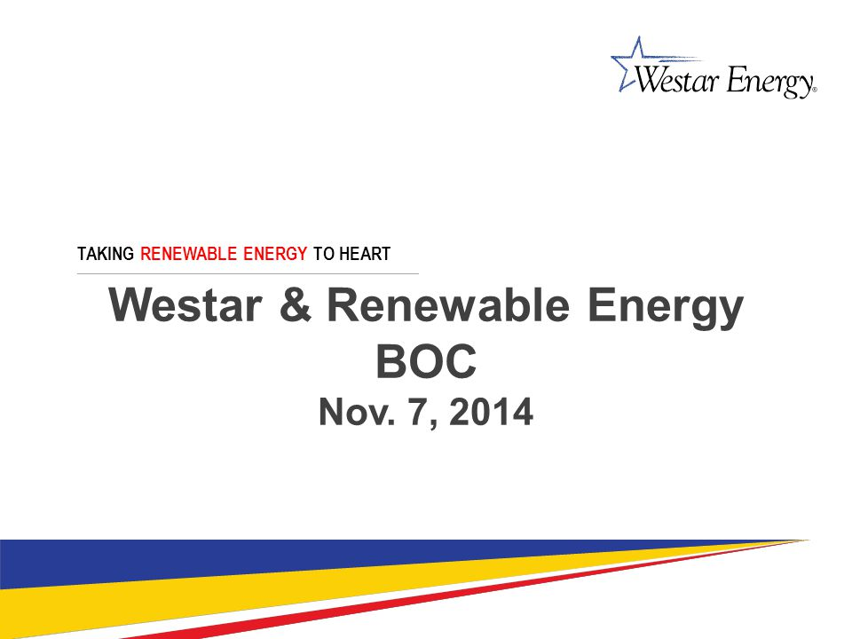 Westar & Renewable Energy BOC Nov. 7, 2014 TAKING RENEWABLE ENERGY TO HEART