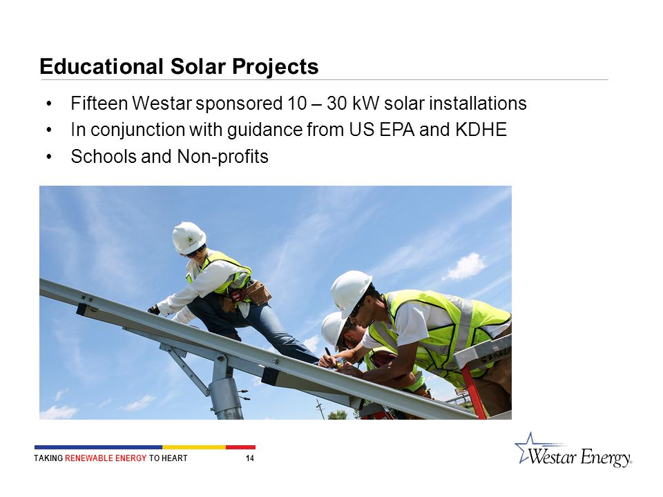 Educational Solar Projects Fifteen Westar sponsored 10 – 30 kW solar installations In conjunction with guidance from US EPA and KDHE Schools and Non-profits TAKING RENEWABLE ENERGY TO HEART 14