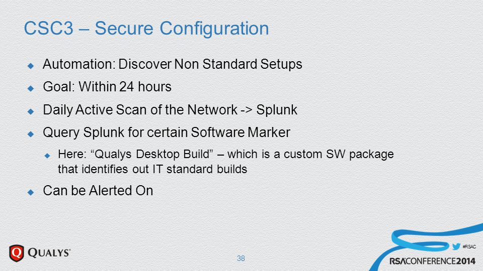 #RSAC CSC3 – Secure Configuration  Automation: Discover Non Standard Setups  Goal: Within 24 hours  Daily Active Scan of the Network -> Splunk  Query Splunk for certain Software Marker  Here: Qualys Desktop Build – which is a custom SW package that identifies out IT standard builds  Can be Alerted On 38