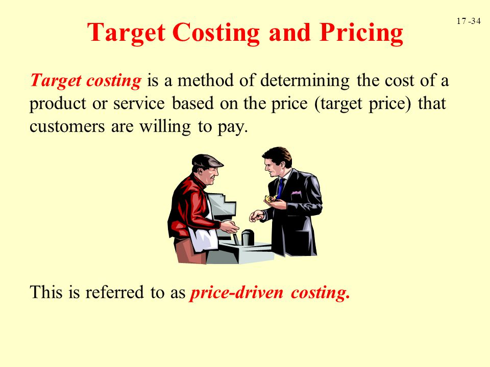 17 -34 Target Costing and Pricing Target costing is a method of determining the cost of a product or service based on the price (target price) that cu