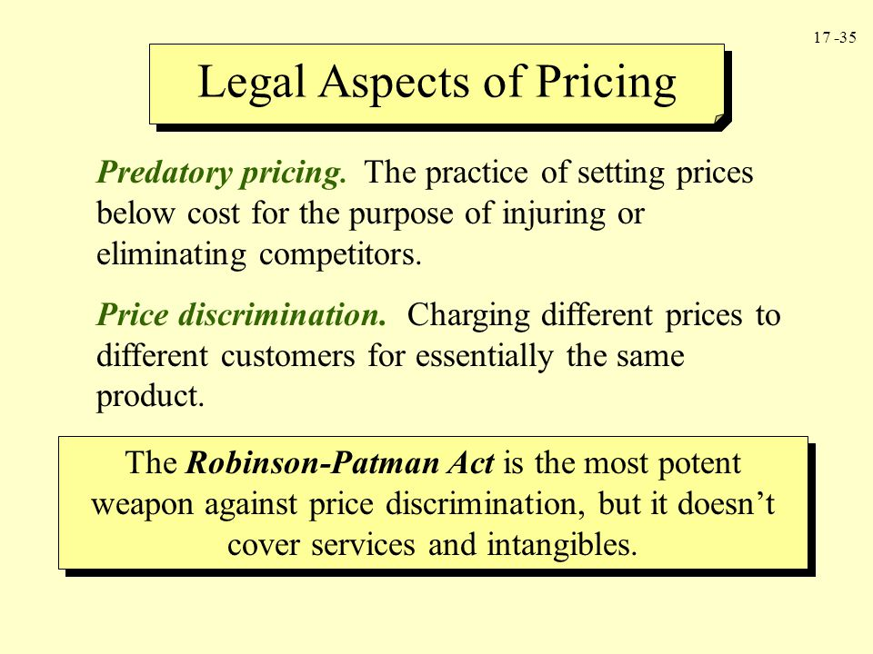 17 -35 Legal Aspects of Pricing Predatory pricing. The practice of setting prices below cost for the purpose of injuring or eliminating competitors. P