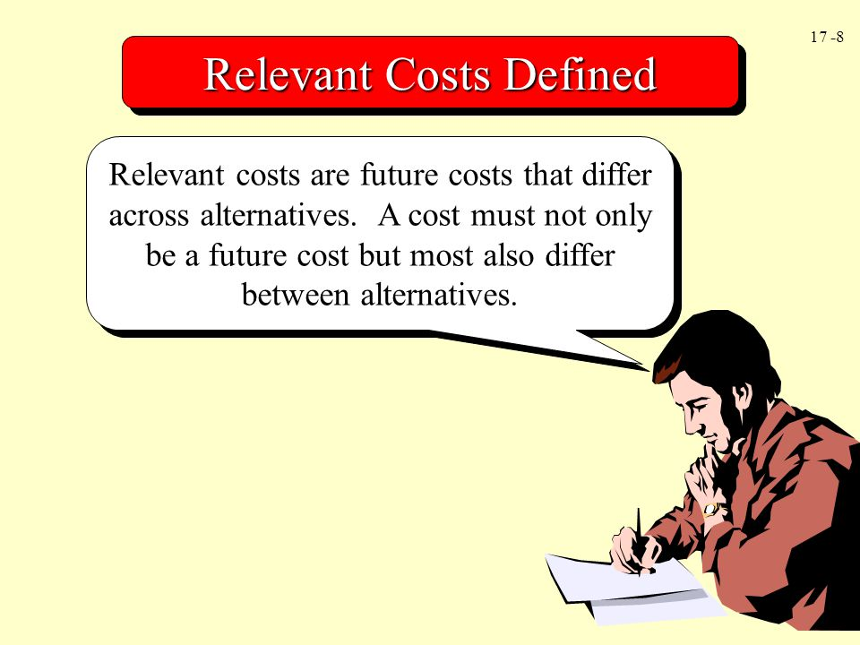 17 -8 Relevant Costs Defined Relevant costs are future costs that differ across alternatives. A cost must not only be a future cost but most also diff