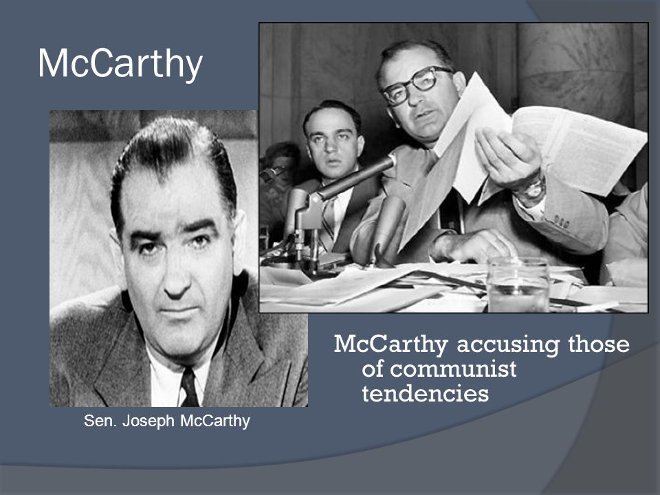 McCarthy McCarthy accusing those of communist tendencies Sen. Joseph McCarthy