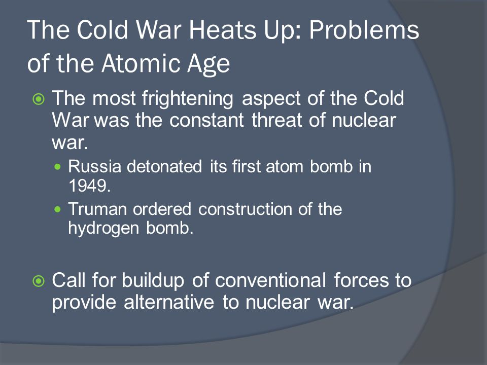 The Cold War Heats Up: Problems of the Atomic Age  The most frightening aspect of the Cold War was the constant threat of nuclear war.