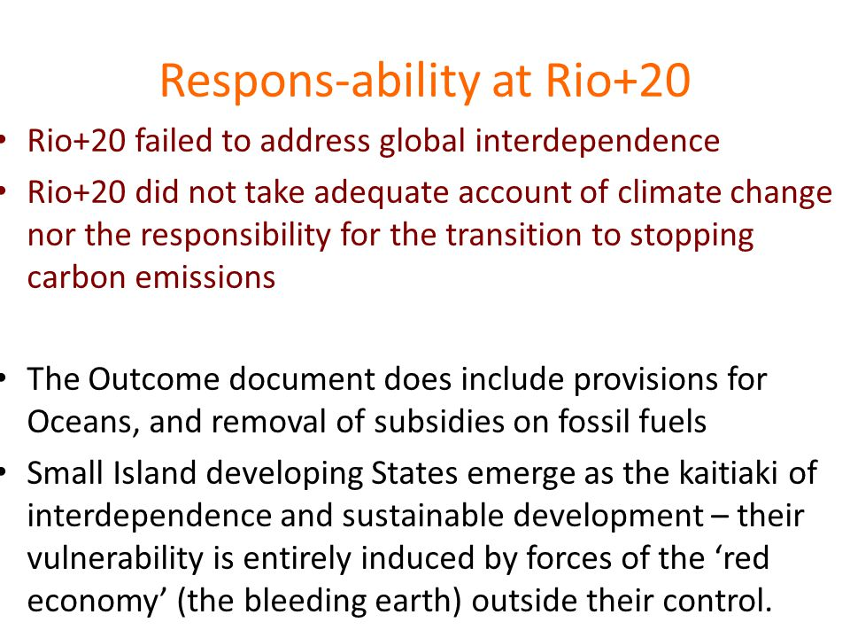 Respons-ability at Rio+20 Rio+20 failed to address global interdependence Rio+20 did not take adequate account of climate change nor the responsibility for the transition to stopping carbon emissions The Outcome document does include provisions for Oceans, and removal of subsidies on fossil fuels Small Island developing States emerge as the kaitiaki of interdependence and sustainable development – their vulnerability is entirely induced by forces of the 'red economy' (the bleeding earth) outside their control.