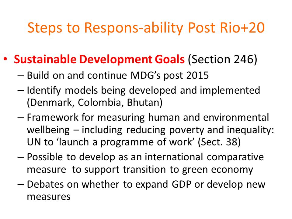 Steps to Respons-ability Post Rio+20 Sustainable Development Goals (Section 246) – Build on and continue MDG's post 2015 – Identify models being developed and implemented (Denmark, Colombia, Bhutan) – Framework for measuring human and environmental wellbeing – including reducing poverty and inequality: UN to 'launch a programme of work' (Sect.