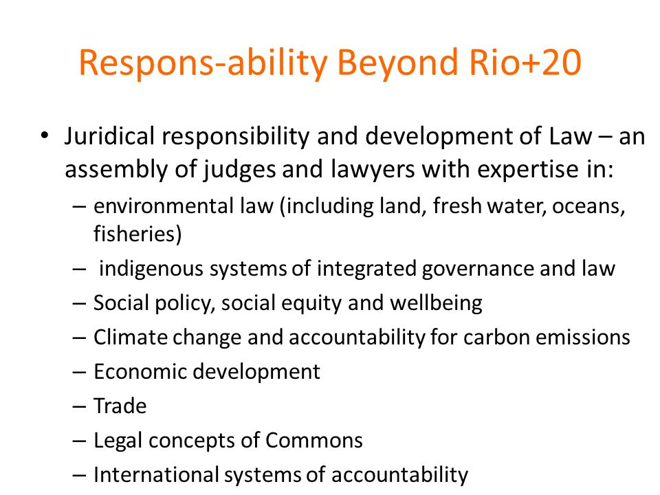Respons-ability Beyond Rio+20 Juridical responsibility and development of Law – an assembly of judges and lawyers with expertise in: – environmental law (including land, fresh water, oceans, fisheries) – indigenous systems of integrated governance and law – Social policy, social equity and wellbeing – Climate change and accountability for carbon emissions – Economic development – Trade – Legal concepts of Commons – International systems of accountability