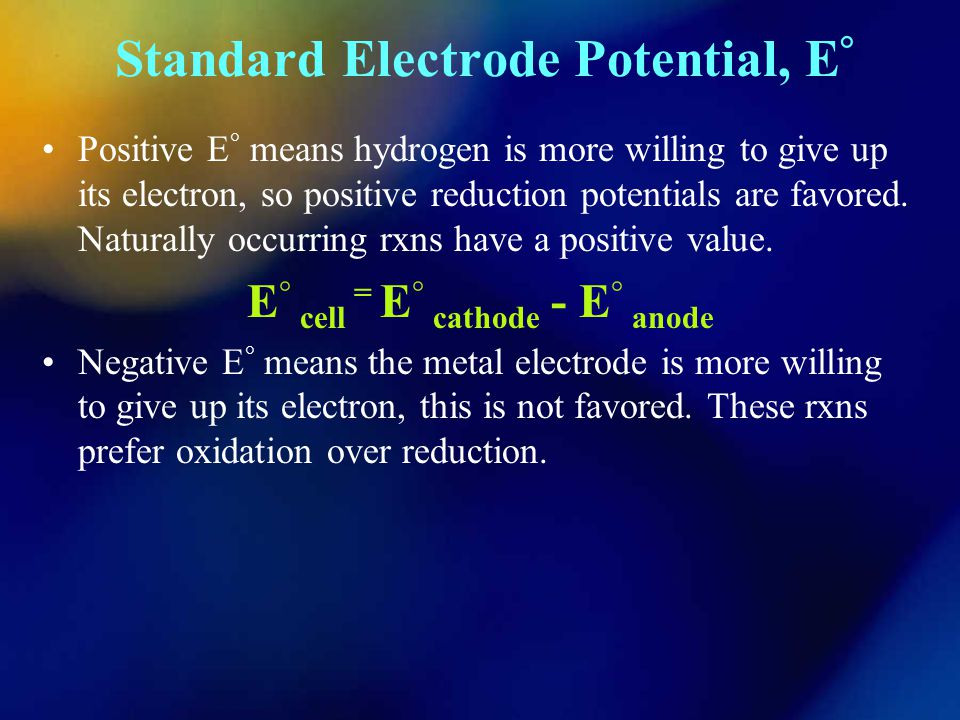 Standard Electrode Potential, E ° Positive E ° means hydrogen is more willing to give up its electron, so positive reduction potentials are favored.
