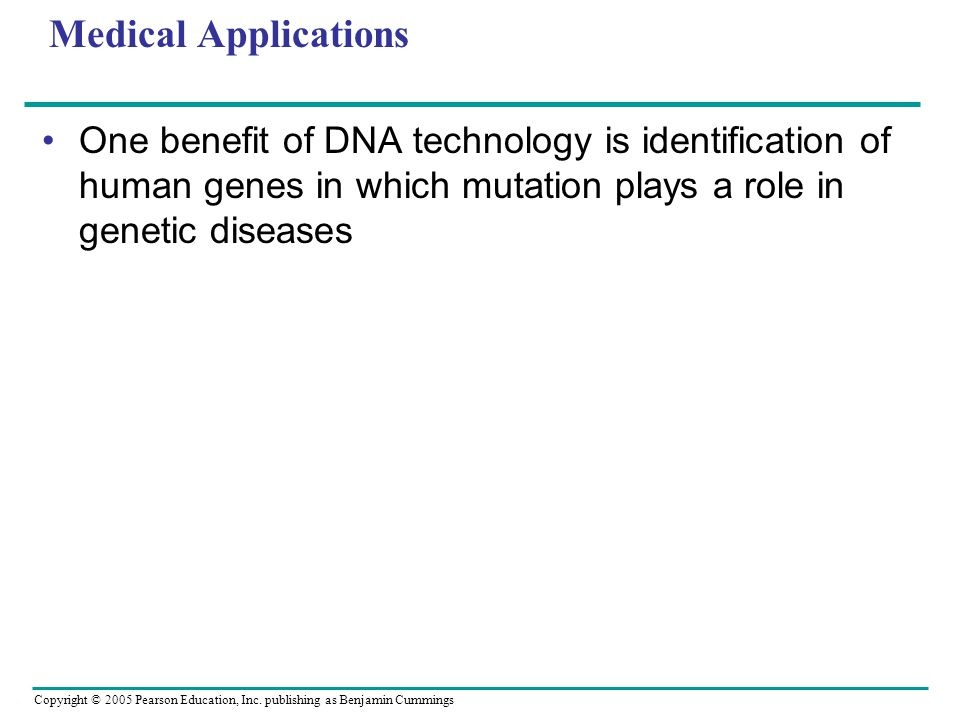 Copyright © 2005 Pearson Education, Inc. publishing as Benjamin Cummings Medical Applications One benefit of DNA technology is identification of human