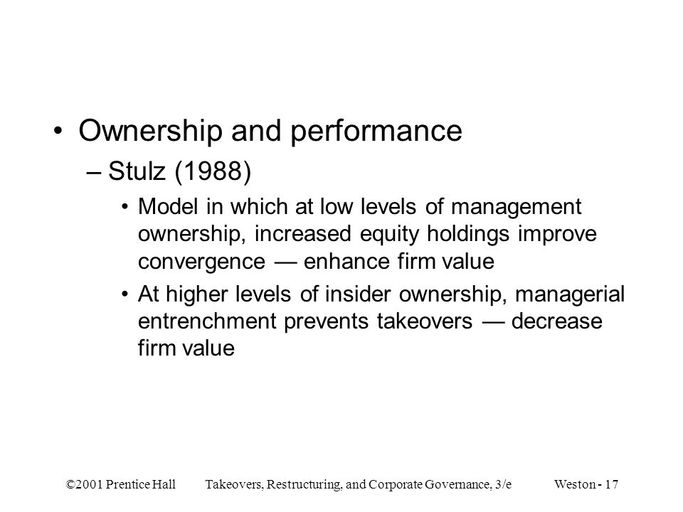 ©2001 Prentice Hall Takeovers, Restructuring, and Corporate Governance, 3/e Weston - 17 Ownership and performance –Stulz (1988) Model in which at low