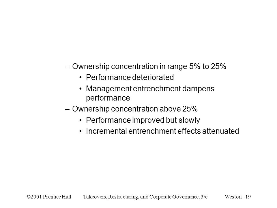 ©2001 Prentice Hall Takeovers, Restructuring, and Corporate Governance, 3/e Weston - 19 –Ownership concentration in range 5% to 25% Performance deteri