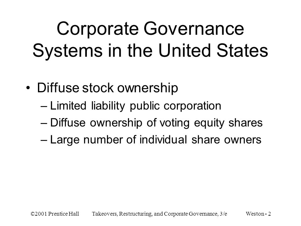 ©2001 Prentice Hall Takeovers, Restructuring, and Corporate Governance, 3/e Weston - 2 Corporate Governance Systems in the United States Diffuse stock