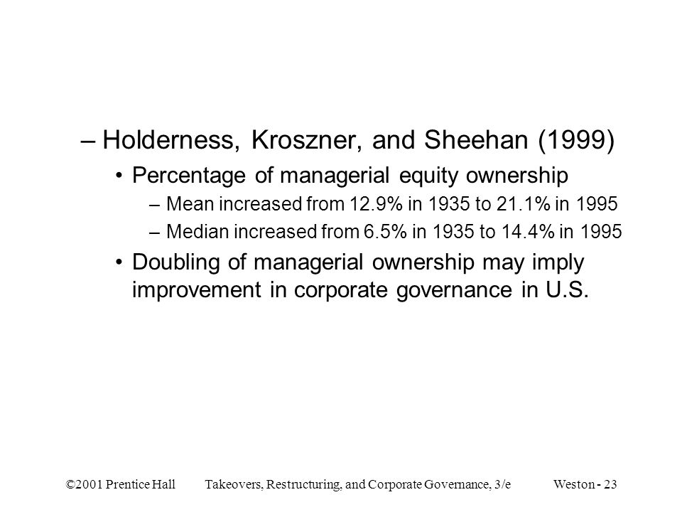 ©2001 Prentice Hall Takeovers, Restructuring, and Corporate Governance, 3/e Weston - 23 –Holderness, Kroszner, and Sheehan (1999) Percentage of manage