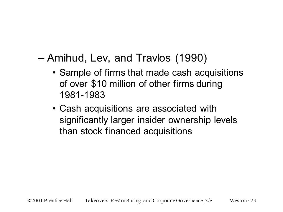 ©2001 Prentice Hall Takeovers, Restructuring, and Corporate Governance, 3/e Weston - 29 –Amihud, Lev, and Travlos (1990) Sample of firms that made cas