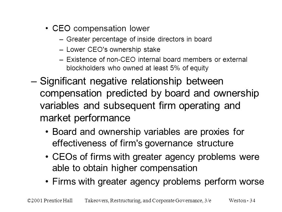 ©2001 Prentice Hall Takeovers, Restructuring, and Corporate Governance, 3/e Weston - 34 CEO compensation lower –Greater percentage of inside directors