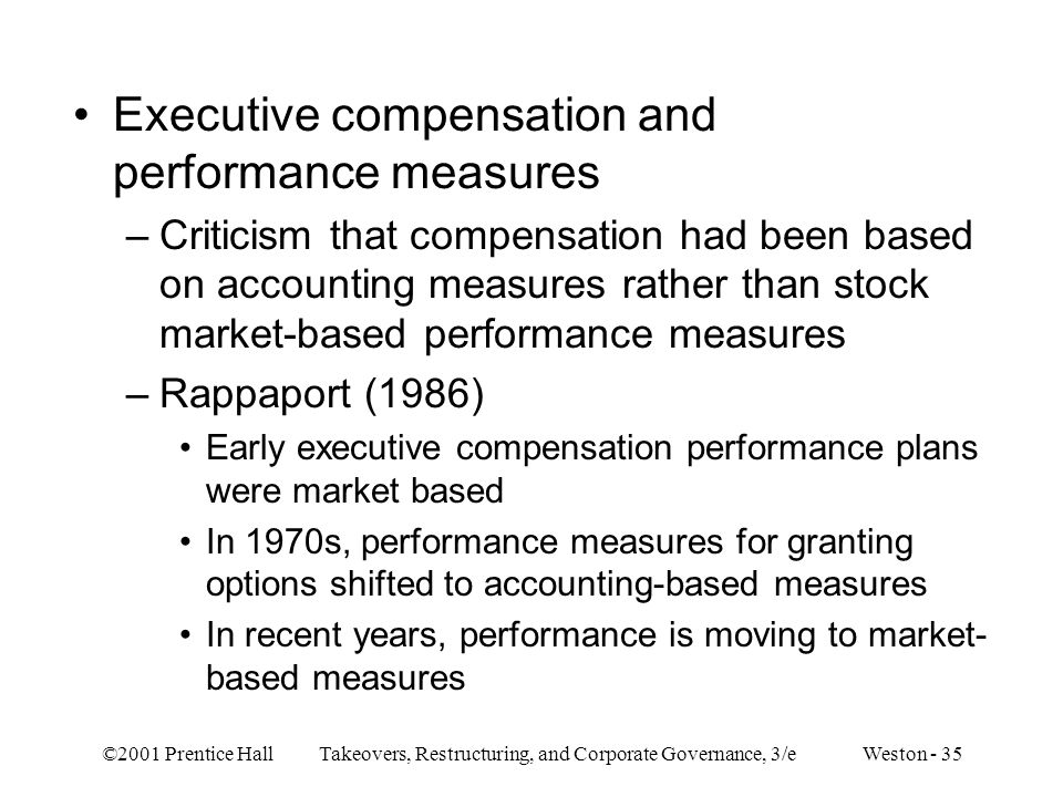 ©2001 Prentice Hall Takeovers, Restructuring, and Corporate Governance, 3/e Weston - 35 Executive compensation and performance measures –Criticism tha