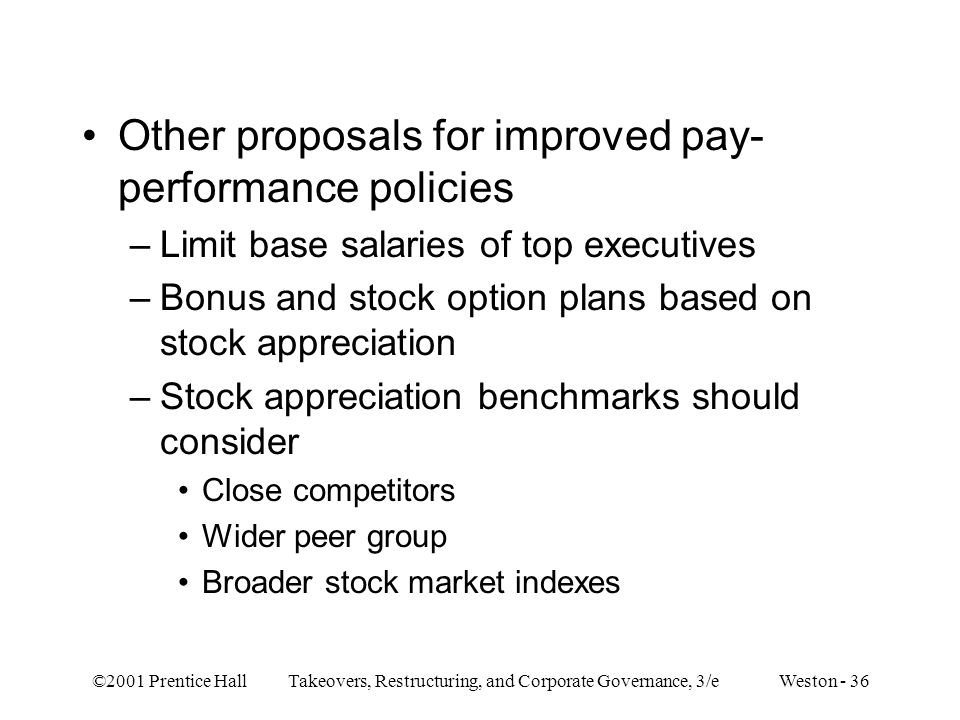 ©2001 Prentice Hall Takeovers, Restructuring, and Corporate Governance, 3/e Weston - 36 Other proposals for improved pay- performance policies –Limit