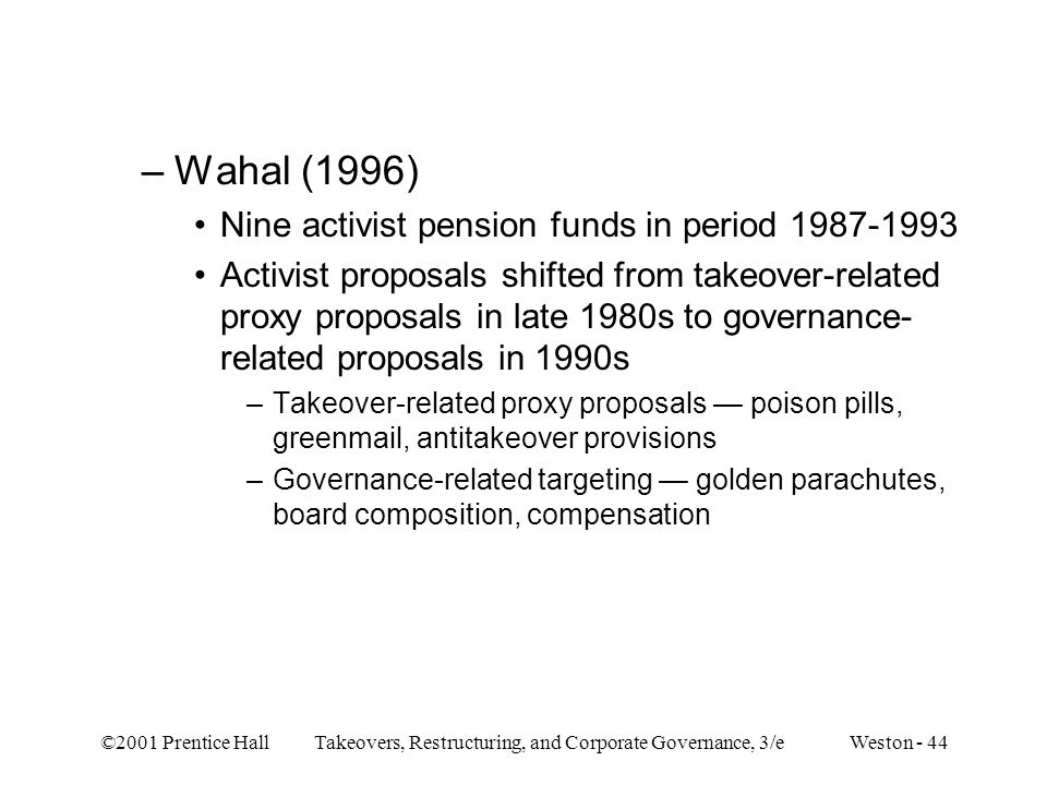 ©2001 Prentice Hall Takeovers, Restructuring, and Corporate Governance, 3/e Weston - 44 –Wahal (1996) Nine activist pension funds in period 1987-1993
