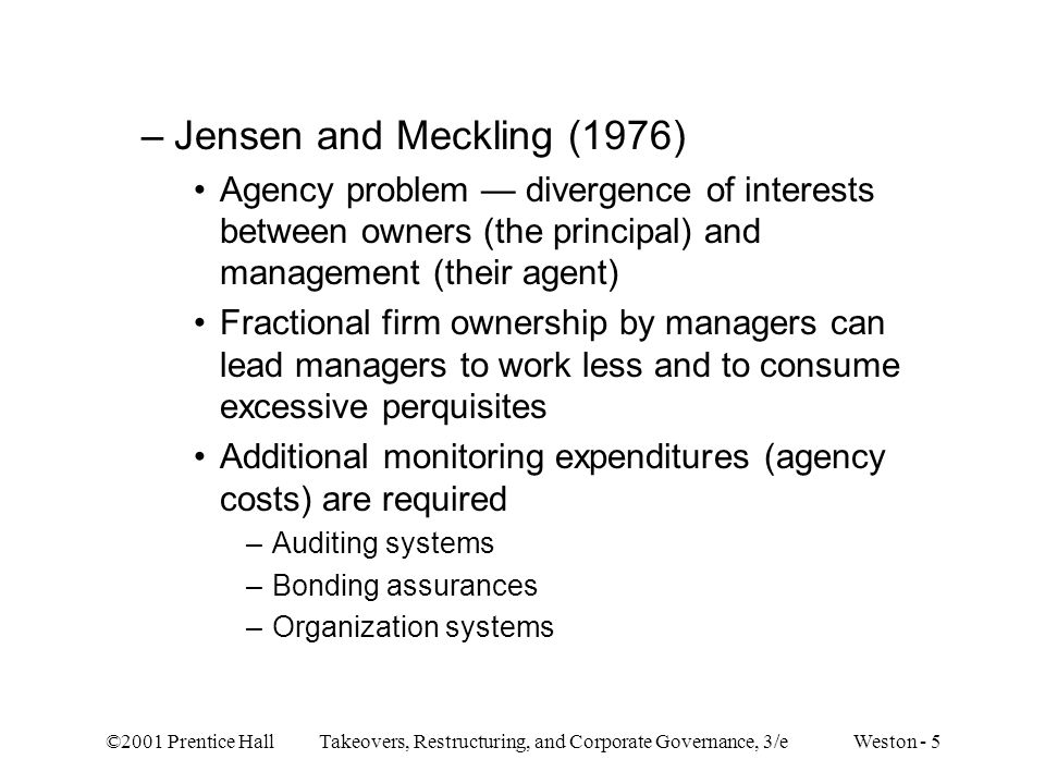 ©2001 Prentice Hall Takeovers, Restructuring, and Corporate Governance, 3/e Weston - 5 –Jensen and Meckling (1976) Agency problem — divergence of inte