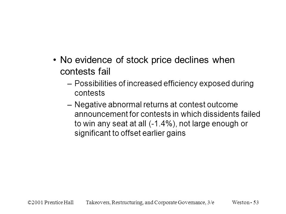 ©2001 Prentice Hall Takeovers, Restructuring, and Corporate Governance, 3/e Weston - 53 No evidence of stock price declines when contests fail –Possib