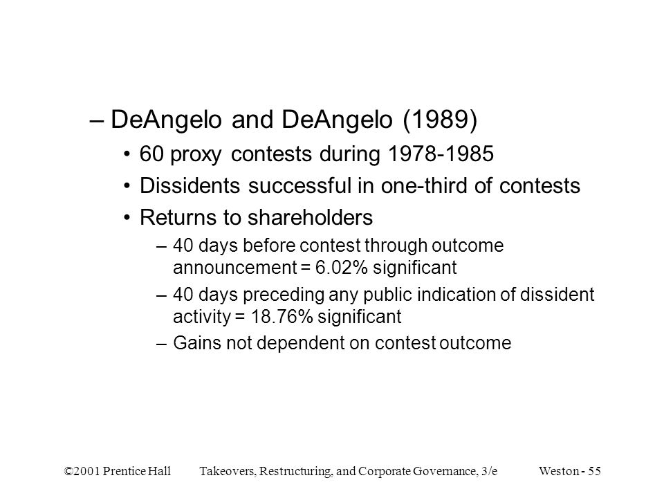 ©2001 Prentice Hall Takeovers, Restructuring, and Corporate Governance, 3/e Weston - 55 –DeAngelo and DeAngelo (1989) 60 proxy contests during 1978-19
