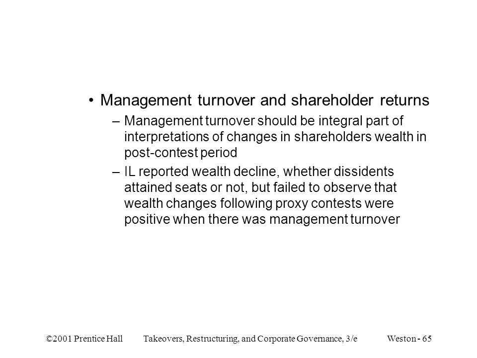 ©2001 Prentice Hall Takeovers, Restructuring, and Corporate Governance, 3/e Weston - 65 Management turnover and shareholder returns –Management turnov