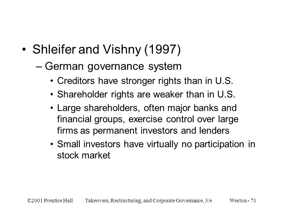 ©2001 Prentice Hall Takeovers, Restructuring, and Corporate Governance, 3/e Weston - 71 Shleifer and Vishny (1997) –German governance system Creditors