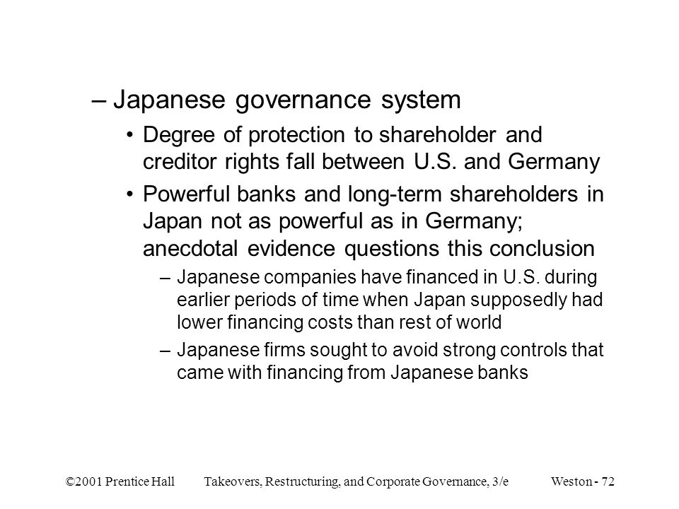 ©2001 Prentice Hall Takeovers, Restructuring, and Corporate Governance, 3/e Weston - 72 –Japanese governance system Degree of protection to shareholde