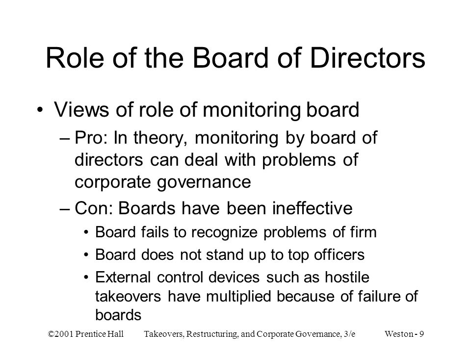 ©2001 Prentice Hall Takeovers, Restructuring, and Corporate Governance, 3/e Weston - 9 Role of the Board of Directors Views of role of monitoring boar